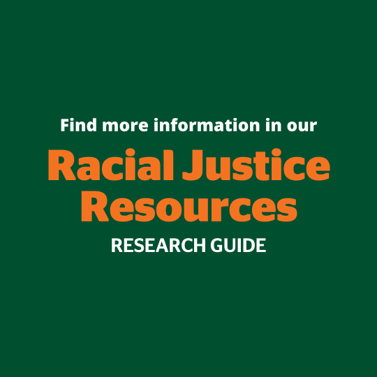 Find more information in our Racial Justice Resources research guide